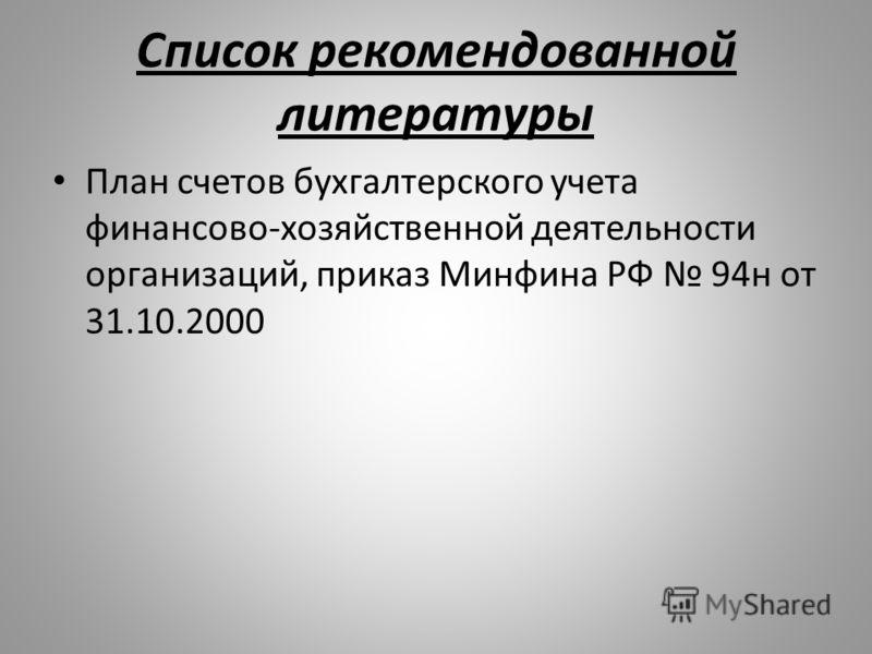 Список рекомендованной литературы План счетов бухгалтерского учета финансово-хозяйственной деятельности организаций, приказ Минфина РФ 94н от 31.10.2000