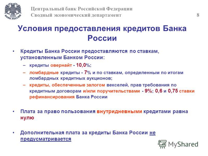 Условия предоставления кредитов Банка России Центральный банк Российской Федерации Сводный экономический департамент 8 Кредиты Банка России предоставляются по ставкам, установленным Банком России: –кредиты овернайт - 10,0 %; –ломбардные кредиты - 7 %