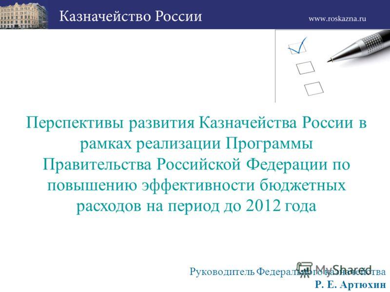 Руководитель Федерального казначейства Р. Е. Артюхин Перспективы развития Казначейства России в рамках реализации Программы Правительства Российской Федерации по повышению эффективности бюджетных расходов на период до 2012 года
