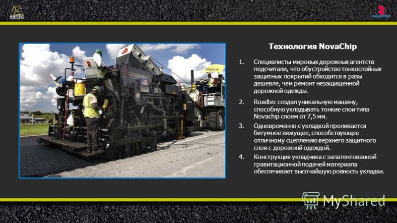 Технология NovaChip 1.Специалисты мировых дорожных агентств подсчитали, что обустройство тонкослойных защитных покрытий обходится в разы дешевле, чем ремонт незащищенной дорожной одежды. 2.Roadtec создал уникальную машину, способную укладывать тонкие