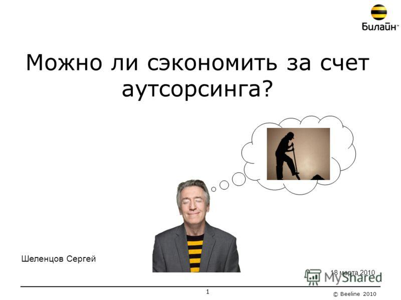 © Beeline 2010 Можно ли сэкономить за счет аутсорсинга? 1 18 марта 2010 Шеленцов Сергей