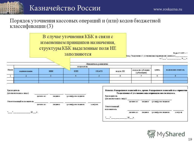 19 Порядок уточнения кассовых операций и (или) кодов бюджетной классификации (3) В случае уточнения КБК в связи с изменением принципов назначения, структуры КБК выделенные поля НЕ заполняются