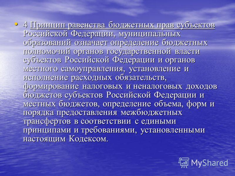 4 Принцип равенства бюджетных прав субъектов Российской Федерации, муниципальных образований означает определение бюджетных полномочий органов государственной власти субъектов Российской Федерации и органов местного самоуправления, установление и исп