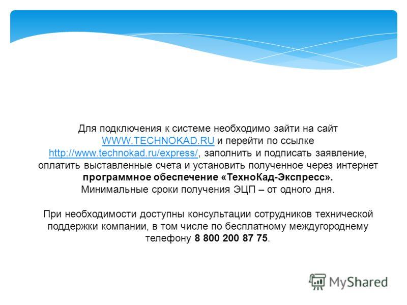 Для подключения к системе необходимо зайти на сайт WWW.TECHNOKAD.RU и перейти по ссылке http://www.technokad.ru/express/, заполнить и подписать заявление, оплатить выставленные счета и установить полученное через интернет программное обеспечение «Тех