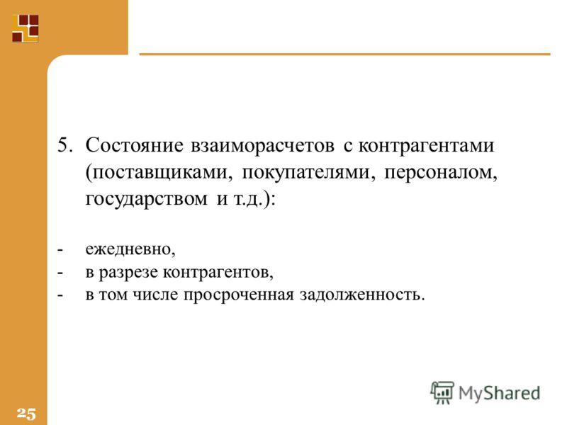 25 5.Состояние взаиморасчетов с контрагентами (поставщиками, покупателями, персоналом, государством и т.д.): -ежедневно, -в разрезе контрагентов, -в том числе просроченная задолженность.