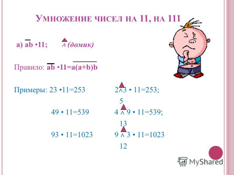 У МНОЖЕНИЕ ЧИСЕЛ НА 11, НА 111 а) ab 11; ˄ (домик) Правило: ab 11=a(a+b)b Примеры: 23 11=253 2 ˄ 3 11=253; 5 49 11=539 4 ˄ 9 11=539; 13 93 11=1023 9 ˄ 3 11=1023 12