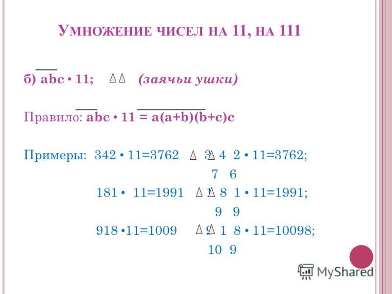У МНОЖЕНИЕ ЧИСЕЛ НА 11, НА 111 б) abc 11; (заячьи ушки) Правило: abc 11 = a(a+b)(b+c)c Примеры: 342 11=3762 3 4 2 11=3762; 7 6 181 11=1991 1 8 1 11=1991; 9 9 918 11=1009 9 1 8 11=10098; 10 9