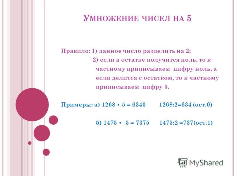 У МНОЖЕНИЕ ЧИСЕЛ НА 5 Правило: 1) данное число разделить на 2; 2) если в остатке получится ноль, то к частному приписываем цифру ноль, а если делится с остатком, то к частному приписываем цифру 5. Примеры: а) 1268 5 = 6340 1268:2=634 (ост.0) б) 1475