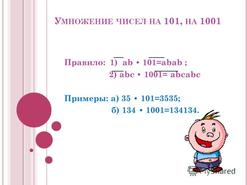 У МНОЖЕНИЕ ЧИСЕЛ НА 101, НА 1001 Правило: 1) ab 101=abab ; 2) abc 1001= abcabc Примеры: а) 35 101=3535; б) 134 1001=134134.