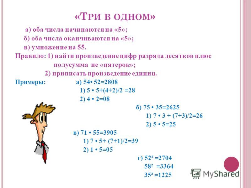 «Т РИ В ОДНОМ » а) оба числа начинаются на «5»; б) оба числа оканчиваются на «5»; в) умножение на 55. Правило: 1) найти произведение цифр разряда десятков плюс полусумма не «пятерок»; 2) приписать произведение единиц. Примеры: а) 54 52=2808 1) 5 5+(4