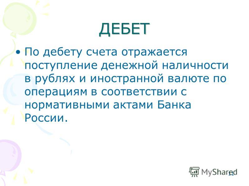 11 ДЕБЕТ По дебету счета отражается поступление денежной наличности в рублях и иностранной валюте по операциям в соответствии с нормативными актами Банка России.