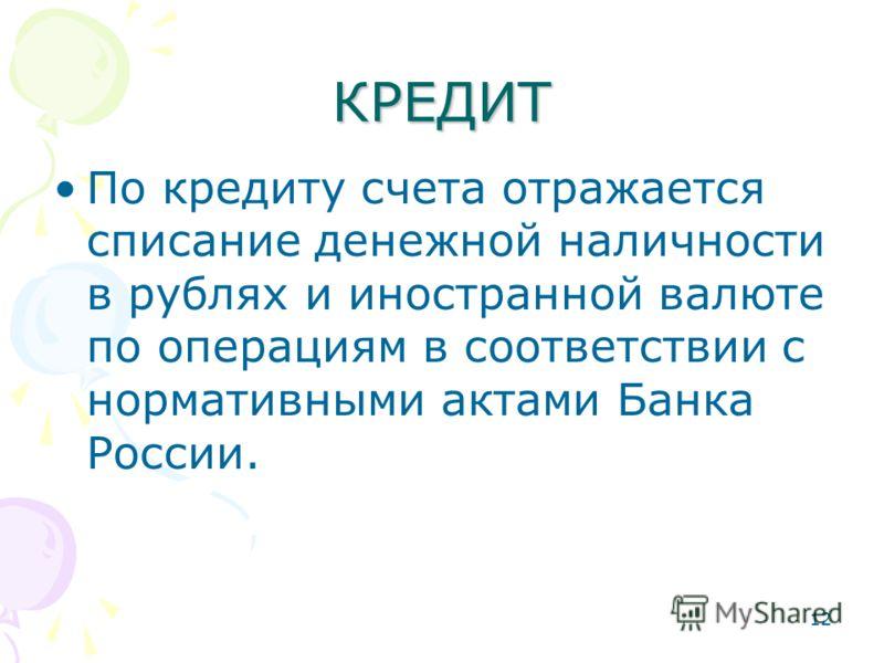12 КРЕДИТ По кредиту счета отражается списание денежной наличности в рублях и иностранной валюте по операциям в соответствии с нормативными актами Банка России.