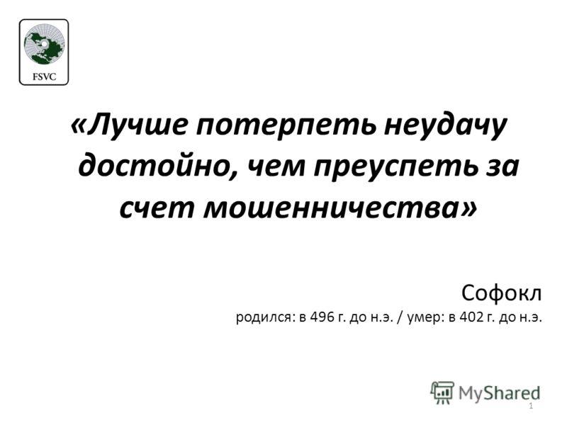 1 «Лучше потерпеть неудачу достойно, чем преуспеть за счет мошенничества» Софокл родился: в 496 г. до н.э. / умер: в 402 г. до н.э.