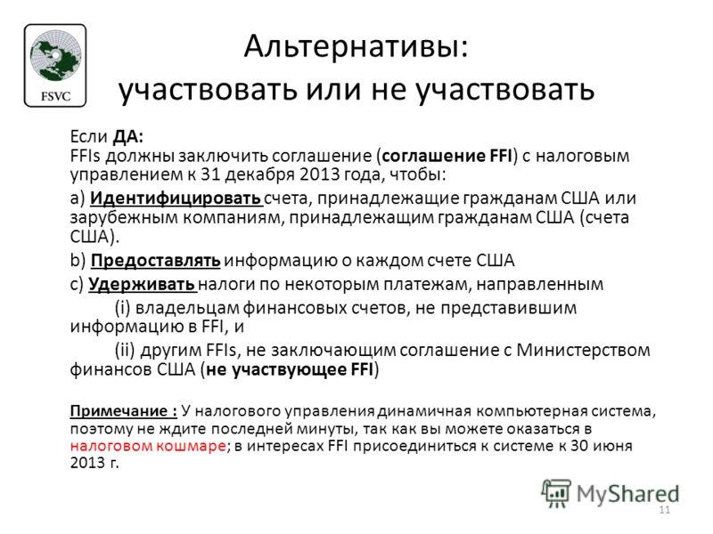 Альтернативы: участвовать или не участвовать Если ДА: FFIs должны заключить соглашение (соглашение FFI) с налоговым управлением к 31 декабря 2013 года, чтобы: a) Идентифицировать счета, принадлежащие гражданам США или зарубежным компаниям, принадлежа