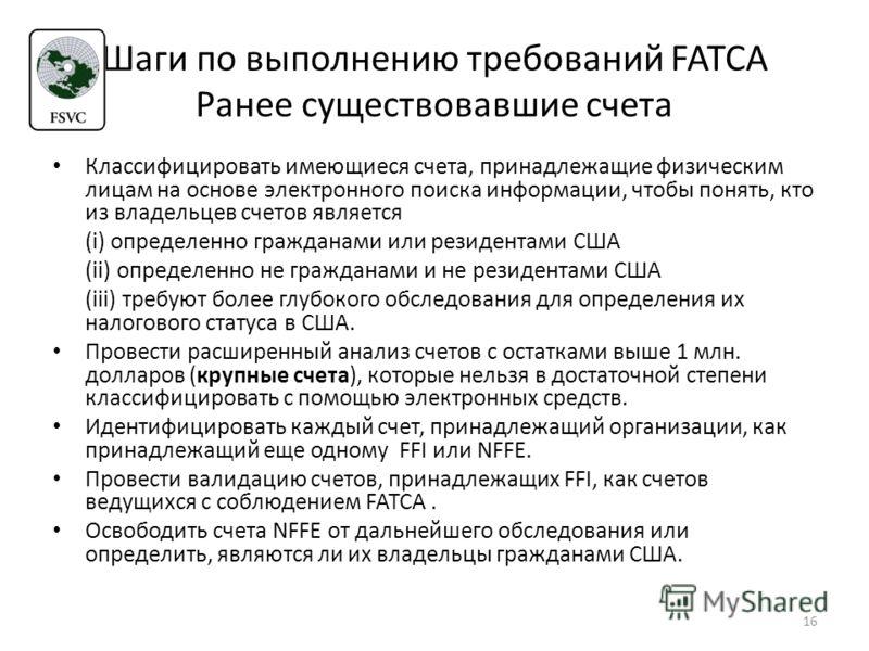 Шаги по выполнению требований FATCA Ранее существовавшие счета Классифицировать имеющиеся счета, принадлежащие физическим лицам на основе электронного поиска информации, чтобы понять, кто из владельцев счетов является (i) определенно гражданами или р
