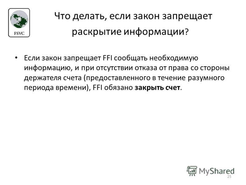 Что делать, если закон запрещает раскрытие информации ? Если закон запрещает FFI сообщать необходимую информацию, и при отсутствии отказа от права со стороны держателя счета (предоставленного в течение разумного периода времени), FFI обязано закрыть