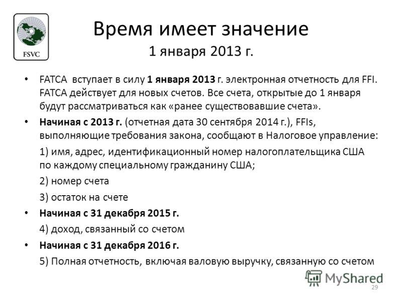Время имеет значение 1 января 2013 г. FATCA вступает в силу 1 января 2013 г. электронная отчетность для FFI. FATCA действует для новых счетов. Все счета, открытые до 1 января будут рассматриваться как «ранее существовавшие счета». Начиная с 2013 г. (