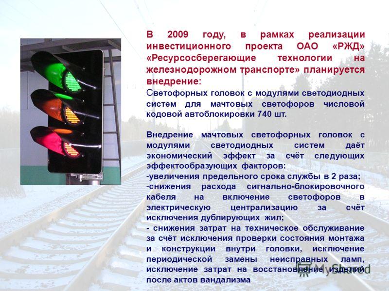 В 2009 году, в рамках реализации инвестиционного проекта ОАО «РЖД» «Ресурсосберегающие технологии на железнодорожном транспорте» планируется внедрение: С ветофорных головок с модулями светодиодных систем для мачтовых светофоров числовой кодовой автоб