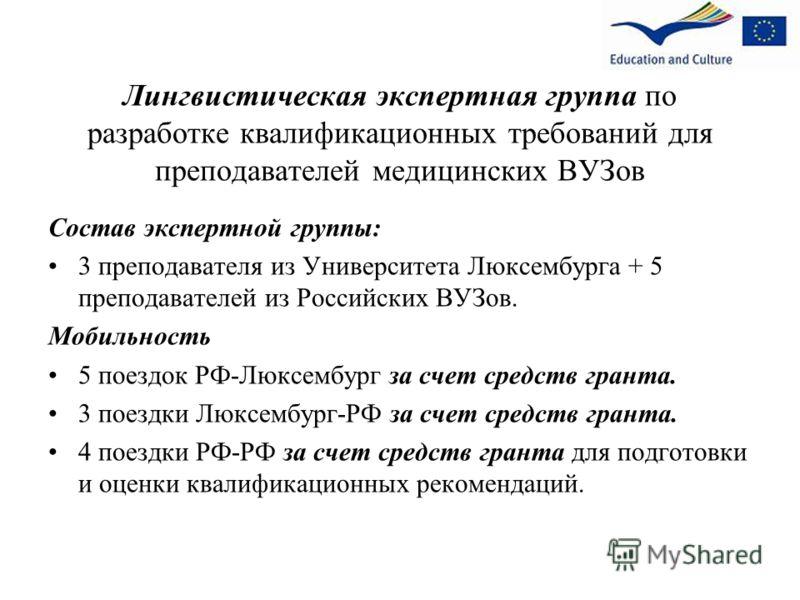 Лингвистическая экспертная группа по разработке квалификационных требований для преподавателей медицинских ВУЗов Состав экспертной группы: 3 преподавателя из Университета Люксембурга + 5 преподавателей из Российских ВУЗов. Мобильность 5 поездок РФ-Лю