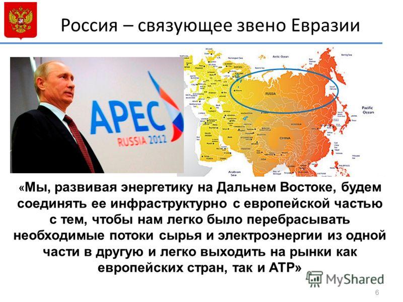 Россия – связующее звено Евразии 6 « Мы, развивая энергетику на Дальнем Востоке, будем соединять ее инфраструктурно с европейской частью с тем, чтобы нам легко было перебрасывать необходимые потоки сырья и электроэнергии из одной части в другую и лег