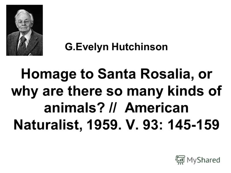G.Evelyn Hutchinson Homage to Santa Rosalia, or why are there so many kinds of animals? // American Naturalist, 1959. V. 93: 145-159
