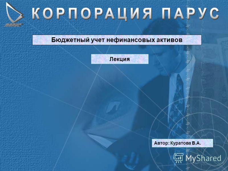 Бюджетный учет нефинансовых активов Лекция Автор: Куратова В.А.