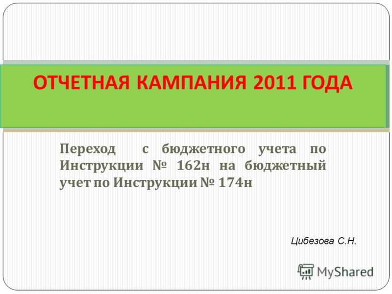 Переход с бюджетного учета по Инструкции 162 н на бюджетный учет по Инструкции 174 н ОТЧЕТНАЯ КАМПАНИЯ 2011 ГОДА Цибезова С.Н.
