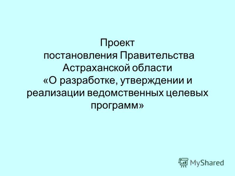 Проект постановления Правительства Астраханской области «О разработке, утверждении и реализации ведомственных целевых программ»