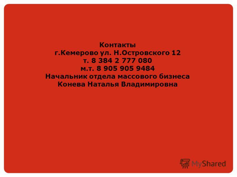 Контакты г.Кемерово ул. Н.Островского 12 т. 8 384 2 777 080 м.т. 8 905 905 9484 Начальник отдела массового бизнеса Конева Наталья Владимировна