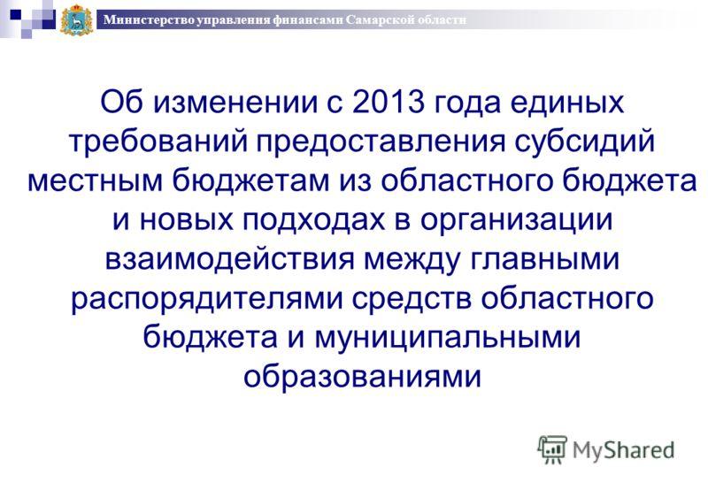 Об изменении с 2013 года единых требований предоставления субсидий местным бюджетам из областного бюджета и новых подходах в организации взаимодействия между главными распорядителями средств областного бюджета и муниципальными образованиями Министерс