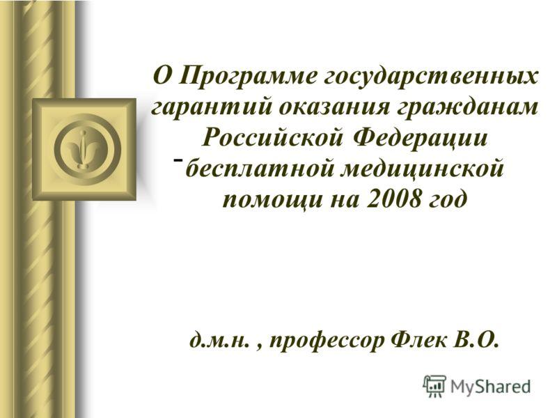 О Программе государственных гарантий оказания гражданам Российской Федерации бесплатной медицинской помощи на 2008 год д.м.н., профессор Флек В.О. -