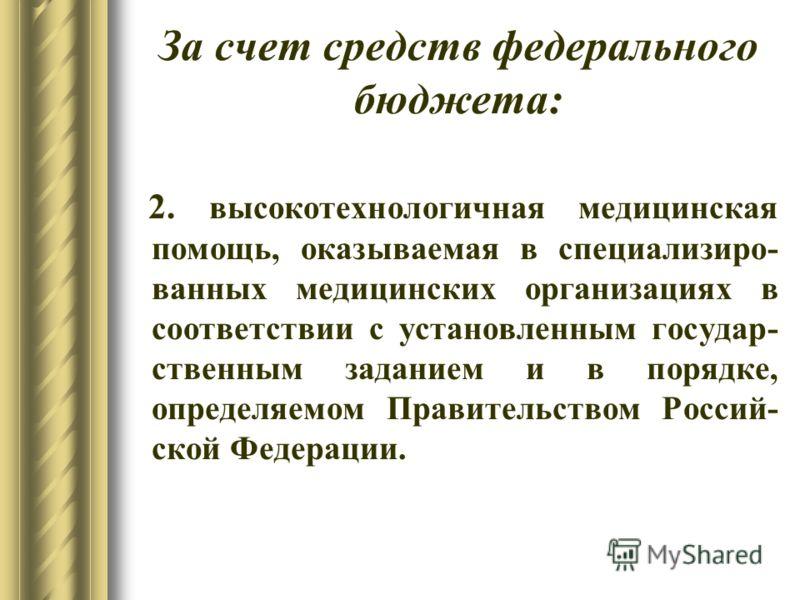 За счет средств федерального бюджета: 2. высокотехнологичная медицинская помощь, оказываемая в специализиро- ванных медицинских организациях в соответствии с установленным государ- ственным заданием и в порядке, определяемом Правительством Россий- ск