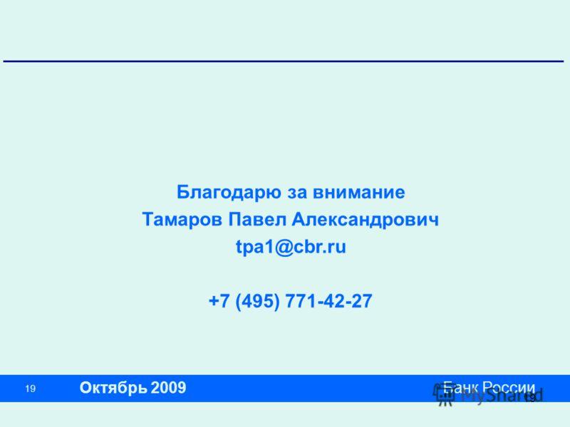 19 Банк России Благодарю за внимание Тамаров Павел Александрович tpa1@cbr.ru +7 (495) 771-42-27 Октябрь 2009 19