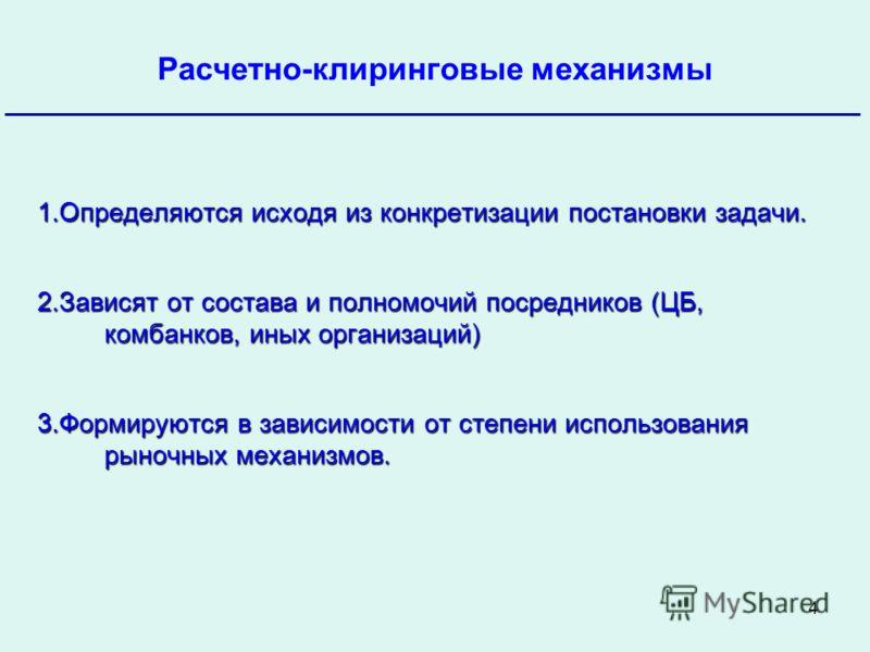 4 Банк России Расчетно-клиринговые механизмы Октябрь 2009 1.Определяются исходя из конкретизации постановки задачи. 2.Зависят от состава и полномочий посредников (ЦБ, комбанков, иных организаций) 3.Формируются в зависимости от степени использования р