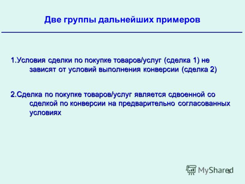 5 Банк России Две группы дальнейших примеров Октябрь 2009 1.Условия сделки по покупке товаров/услуг (сделка 1) не зависят от условий выполнения конверсии (сделка 2) 2.Сделка по покупке товаров/услуг является сдвоенной со сделкой по конверсии на предв