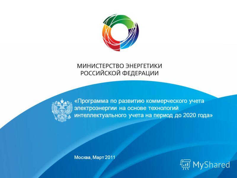 «Программа по развитию коммерческого учета электроэнергии на основе технологий интеллектуального учета на период до 2020 года» Москва, Март 2011