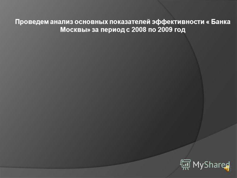 Проведем анализ основных показателей эффективности « Банка Москвы» за период с 2008 по 2009 год