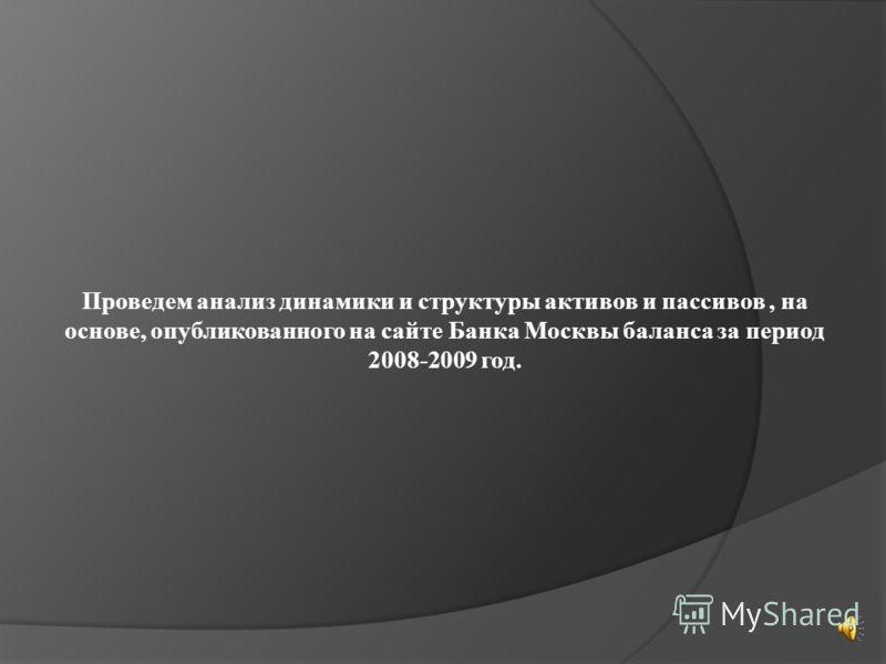 Проведем анализ динамики и структуры активов и пассивов, на основе, опубликованного на сайте Банка Москвы баланса за период 2008-2009 год.