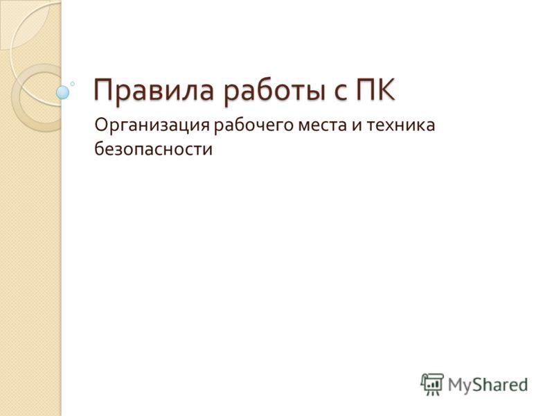 Правила работы с ПК Организация рабочего места и техника безопасности