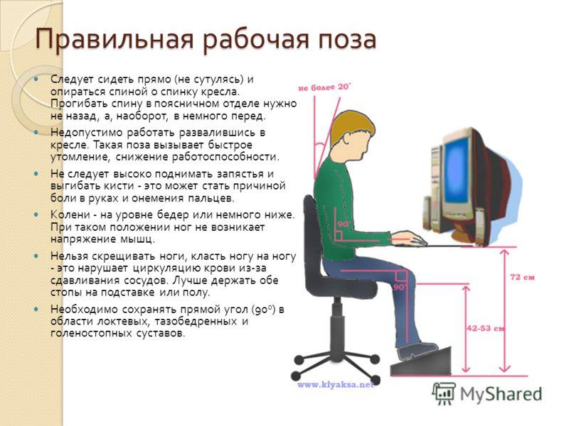 Правильная рабочая поза Следует сидеть прямо ( не сутулясь ) и опираться спиной о спинку кресла. Прогибать спину в поясничном отделе нужно не назад, а, наоборот, в немного перед. Недопустимо работать развалившись в кресле. Такая поза вызывает быстрое