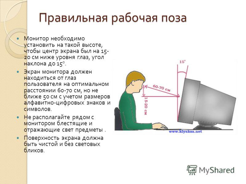 Правильная рабочая поза Монитор необходимо установить на такой высоте, чтобы центр экрана был на 15- 20 см ниже уровня глаз, угол наклона до 15 0. Экран монитора должен находиться от глаз пользователя на оптимальном расстоянии 60-70 см, но не ближе 5