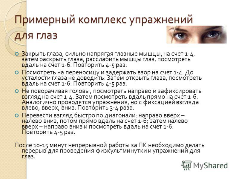 Примерный комплекс упражнений для глаз Закрыть глаза, сильно напрягая глазные мышцы, на счет 1-4, затем раскрыть глаза, расслабить мышцы глаз, посмотреть вдаль на счет 1-6. Повторить 4-5 раз. Посмотреть на переносицу и задержать взор на счет 1-4. До