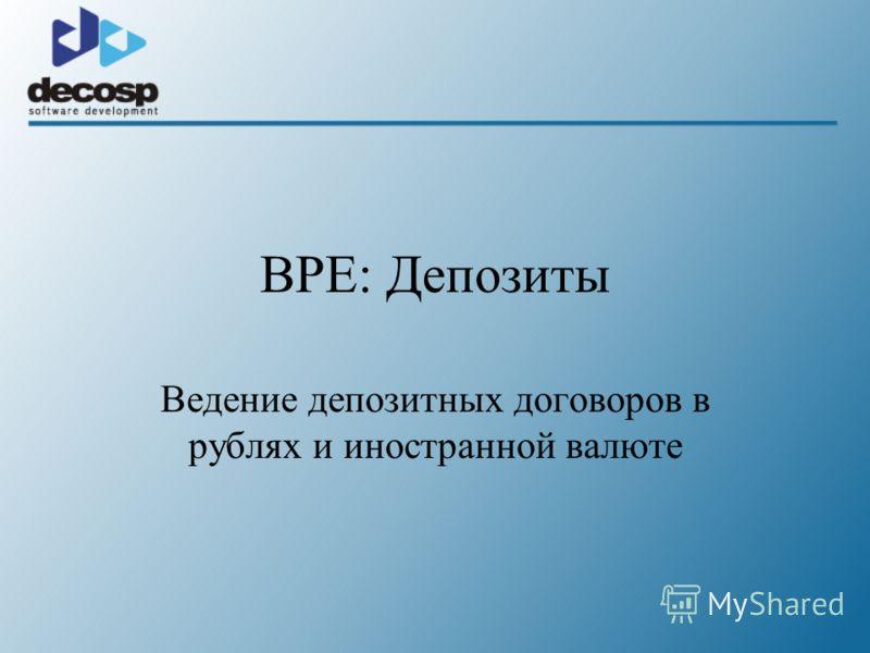 BPE: Депозиты Ведение депозитных договоров в рублях и иностранной валюте