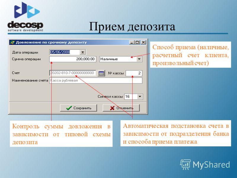 Прием депозита Способ приема (наличные, расчетный счет клиента, произвольный счет) Автоматическая подстановка счета в зависимости от подразделения банка и способа приема платежа Контроль суммы довложения в зависимости от типовой схемы депозита