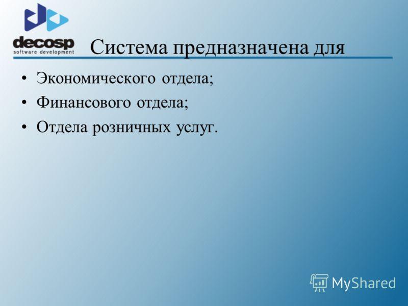 Система предназначена для Экономического отдела; Финансового отдела; Отдела розничных услуг.