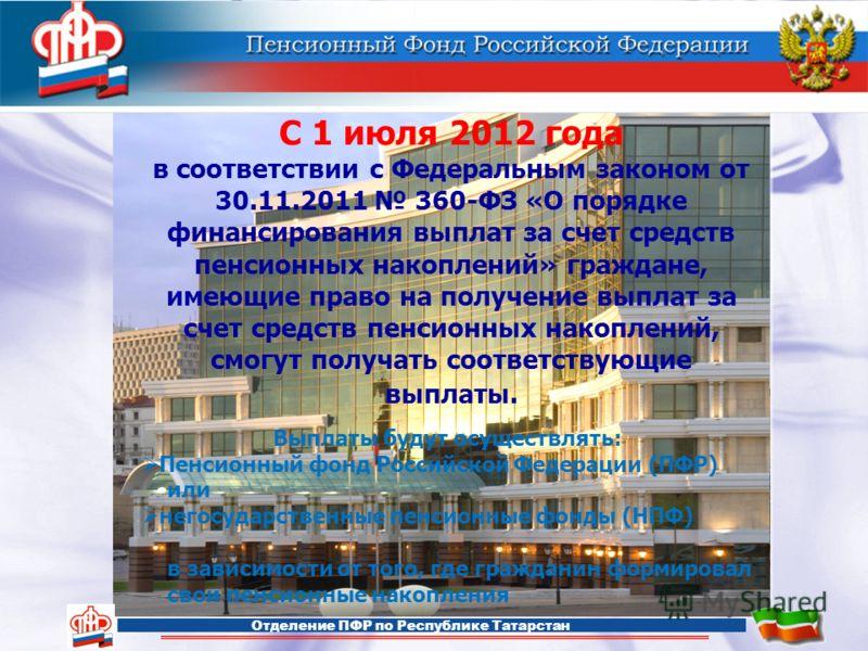 Отделение ПФР по Республике Татарстан С 1 июля 2012 года в соответствии с Федеральным законом от 30.11.2011 360-ФЗ «О порядке финансирования выплат за счет средств пенсионных накоплений» граждане, имеющие право на получение выплат за счет средств пен