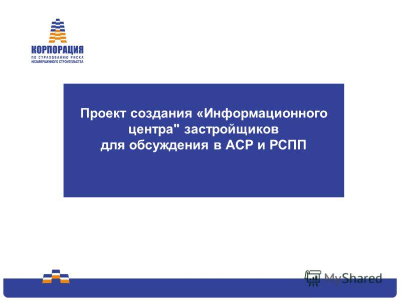 1 Проект создания «Информационного центра застройщиков для обсуждения в АСР и РСПП