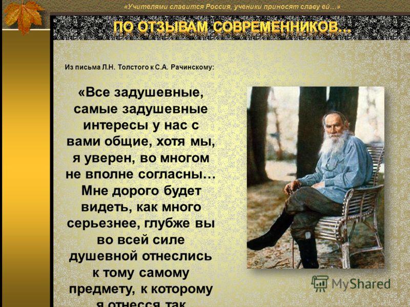 «Учителями славится Россия, ученики приносят славу ей…» Из письма Л.Н. Толстого к С.А. Рачинскому: «Все задушевные, самые задушевные интересы у нас с вами общие, хотя мы, я уверен, во многом не вполне согласны… Мне дорого будет видеть, как много серь
