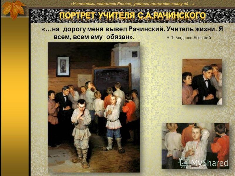 «…на дорогу меня вывел Рачинский. Учитель жизни. Я всем, всем ему обязан». Н.П. Богданов-Бельский «Учителями славится Россия, ученики приносят славу ей…»