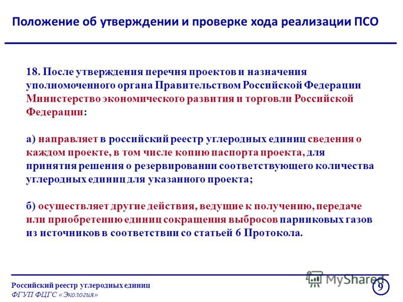 Положение об утверждении и проверке хода реализации ПСО Российский реестр углеродных единиц ФГУП ФЦГС «Экология» 9 18. После утверждения перечня проектов и назначения уполномоченного органа Правительством Российской Федерации Министерство экономическ